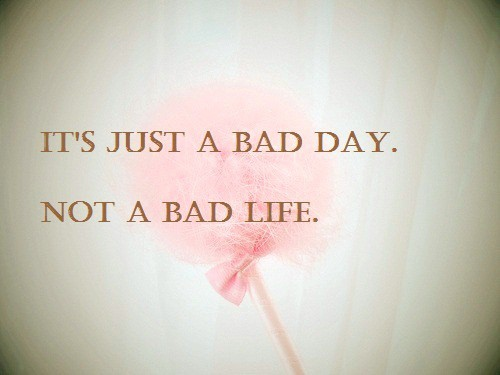 you need to have a bad day once in a while otherwise you